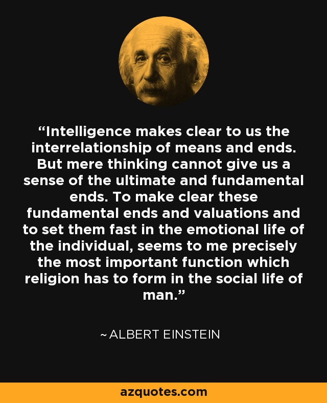 Intelligence makes clear to us the interrelationship of means and ends. But mere thinking cannot give us a sense of the ultimate and fundamental ends. To make clear these fundamental ends and valuations and to set them fast in the emotional life of the individual, seems to me precisely the most important function which religion has to form in the social life of man. - Albert Einstein