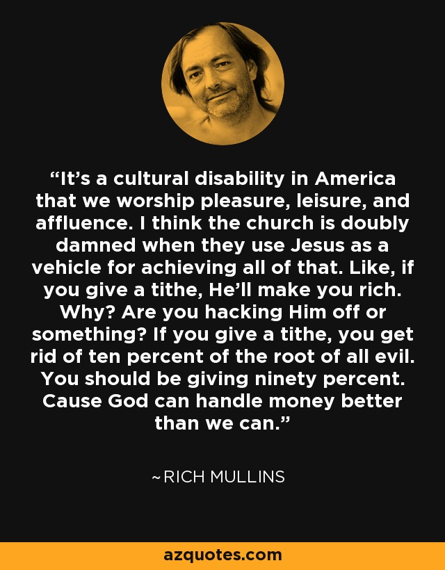 It's a cultural disability in America that we worship pleasure, leisure, and affluence. I think the church is doubly damned when they use Jesus as a vehicle for achieving all of that. Like, if you give a tithe, He'll make you rich. Why? Are you hacking Him off or something? If you give a tithe, you get rid of ten percent of the root of all evil. You should be giving ninety percent. Cause God can handle money better than we can. - Rich Mullins