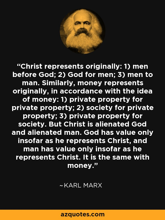 Christ represents originally: 1) men before God; 2) God for men; 3) men to man. Similarly, money represents originally, in accordance with the idea of money: 1) private property for private property; 2) society for private property; 3) private property for society. But Christ is alienated God and alienated man. God has value only insofar as he represents Christ, and man has value only insofar as he represents Christ. It is the same with money. - Karl Marx