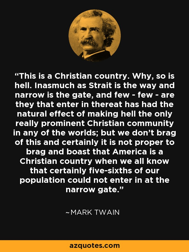 This is a Christian country. Why, so is hell. Inasmuch as Strait is the way and narrow is the gate, and few - few - are they that enter in thereat has had the natural effect of making hell the only really prominent Christian community in any of the worlds; but we don't brag of this and certainly it is not proper to brag and boast that America is a Christian country when we all know that certainly five-sixths of our population could not enter in at the narrow gate. - Mark Twain