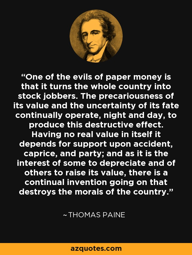 One of the evils of paper money is that it turns the whole country into stock jobbers. The precariousness of its value and the uncertainty of its fate continually operate, night and day, to produce this destructive effect. Having no real value in itself it depends for support upon accident, caprice, and party; and as it is the interest of some to depreciate and of others to raise its value, there is a continual invention going on that destroys the morals of the country. - Thomas Paine