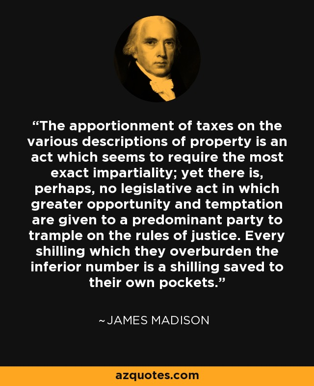 The apportionment of taxes on the various descriptions of property is an act which seems to require the most exact impartiality; yet there is, perhaps, no legislative act in which greater opportunity and temptation are given to a predominant party to trample on the rules of justice. Every shilling which they overburden the inferior number is a shilling saved to their own pockets. - James Madison