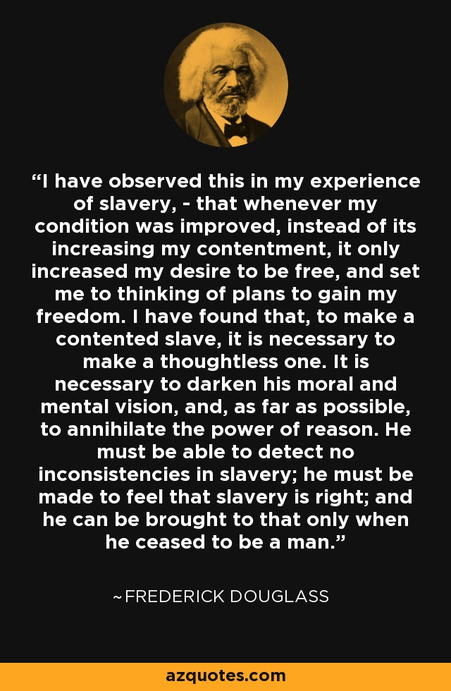 I have observed this in my experience of slavery, - that whenever my condition was improved, instead of its increasing my contentment, it only increased my desire to be free, and set me to thinking of plans to gain my freedom. I have found that, to make a contented slave, it is necessary to make a thoughtless one. It is necessary to darken his moral and mental vision, and, as far as possible, to annihilate the power of reason. He must be able to detect no inconsistencies in slavery; he must be made to feel that slavery is right; and he can be brought to that only when he ceased to be a man. - Frederick Douglass
