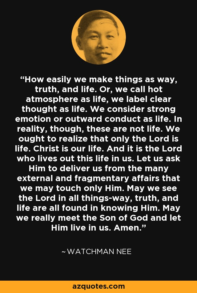 How easily we make things as way, truth, and life. Or, we call hot atmosphere as life, we label clear thought as life. We consider strong emotion or outward conduct as life. In reality, though, these are not life. We ought to realize that only the Lord is life. Christ is our life. And it is the Lord who lives out this life in us. Let us ask Him to deliver us from the many external and fragmentary affairs that we may touch only Him. May we see the Lord in all things-way, truth, and life are all found in knowing Him. May we really meet the Son of God and let Him live in us. Amen. - Watchman Nee