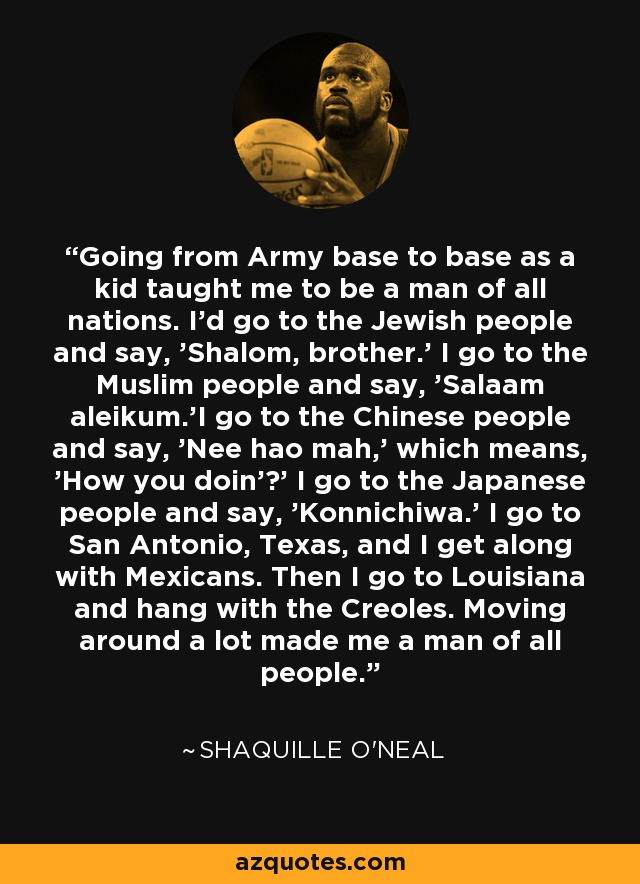 Going from Army base to base as a kid taught me to be a man of all nations. I'd go to the Jewish people and say, 'Shalom, brother.' I go to the Muslim people and say, 'Salaam aleikum.'I go to the Chinese people and say, 'Nee hao mah,' which means, 'How you doin'?' I go to the Japanese people and say, 'Konnichiwa.' I go to San Antonio, Texas, and I get along with Mexicans. Then I go to Louisiana and hang with the Creoles. Moving around a lot made me a man of all people. - Shaquille O'Neal