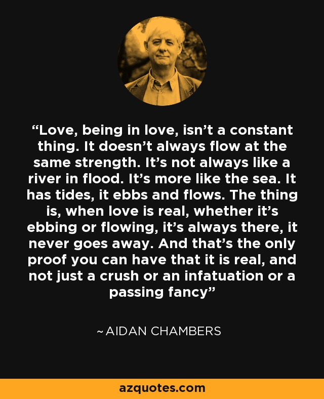 Love, being in love, isn't a constant thing. It doesn't always flow at the same strength. It's not always like a river in flood. It's more like the sea. It has tides, it ebbs and flows. The thing is, when love is real, whether it's ebbing or flowing, it's always there, it never goes away. And that's the only proof you can have that it is real, and not just a crush or an infatuation or a passing fancy - Aidan Chambers