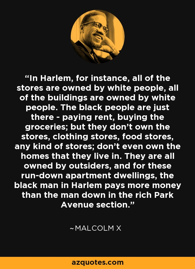 In Harlem, for instance, all of the stores are owned by white people, all of the buildings are owned by white people. The black people are just there - paying rent, buying the groceries; but they don't own the stores, clothing stores, food stores, any kind of stores; don't even own the homes that they live in. They are all owned by outsiders, and for these run-down apartment dwellings, the black man in Harlem pays more money than the man down in the rich Park Avenue section. - Malcolm X