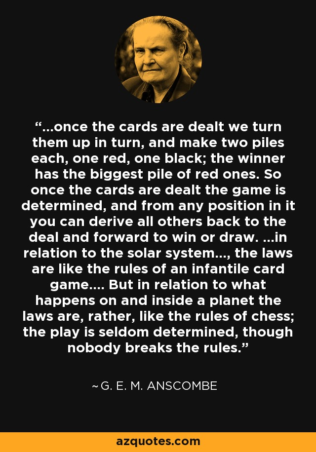 ...once the cards are dealt we turn them up in turn, and make two piles each, one red, one black; the winner has the biggest pile of red ones. So once the cards are dealt the game is determined, and from any position in it you can derive all others back to the deal and forward to win or draw. ...in relation to the solar system..., the laws are like the rules of an infantile card game.... But in relation to what happens on and inside a planet the laws are, rather, like the rules of chess; the play is seldom determined, though nobody breaks the rules. - G. E. M. Anscombe