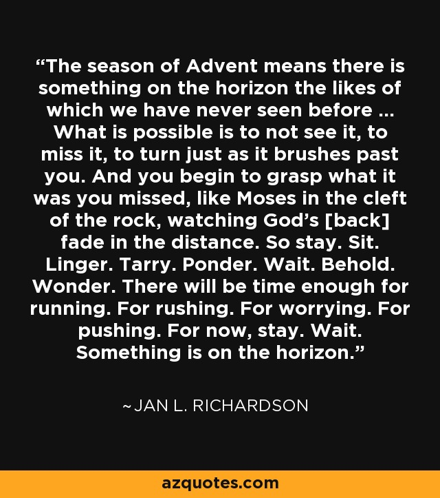 The season of Advent means there is something on the horizon the likes of which we have never seen before ... What is possible is to not see it, to miss it, to turn just as it brushes past you. And you begin to grasp what it was you missed, like Moses in the cleft of the rock, watching God's [back] fade in the distance. So stay. Sit. Linger. Tarry. Ponder. Wait. Behold. Wonder. There will be time enough for running. For rushing. For worrying. For pushing. For now, stay. Wait. Something is on the horizon. - Jan L. Richardson