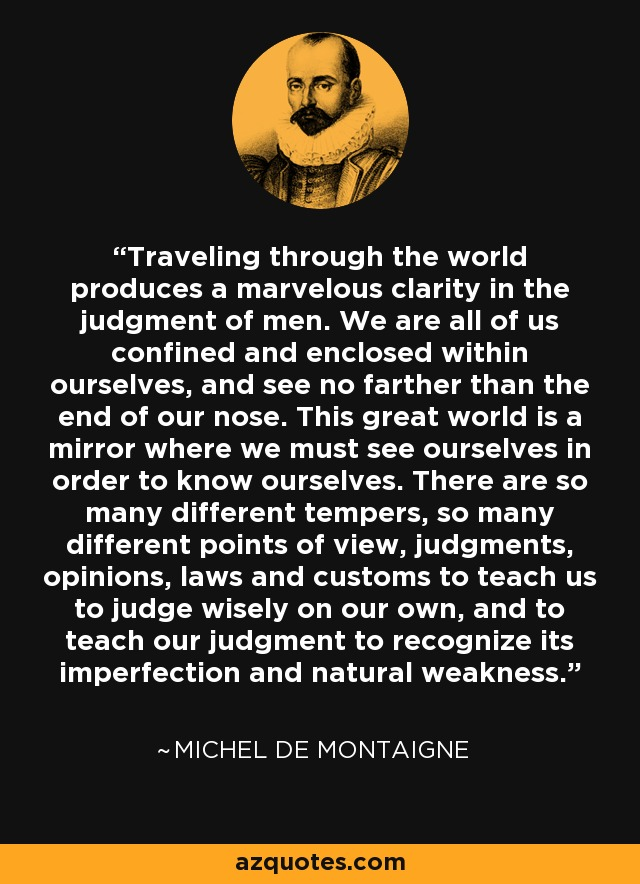 Traveling through the world produces a marvelous clarity in the judgment of men. We are all of us confined and enclosed within ourselves, and see no farther than the end of our nose. This great world is a mirror where we must see ourselves in order to know ourselves. There are so many different tempers, so many different points of view, judgments, opinions, laws and customs to teach us to judge wisely on our own, and to teach our judgment to recognize its imperfection and natural weakness. - Michel de Montaigne