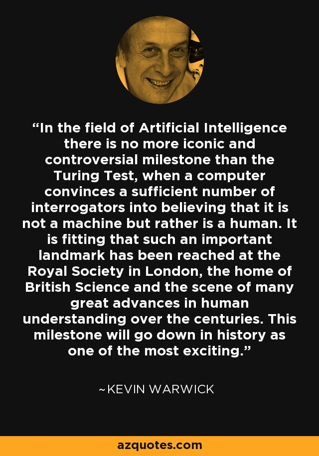 In the field of Artificial Intelligence there is no more iconic and controversial milestone than the Turing Test, when a computer convinces a sufficient number of interrogators into believing that it is not a machine but rather is a human. It is fitting that such an important landmark has been reached at the Royal Society in London, the home of British Science and the scene of many great advances in human understanding over the centuries. This milestone will go down in history as one of the most exciting. - Kevin Warwick
