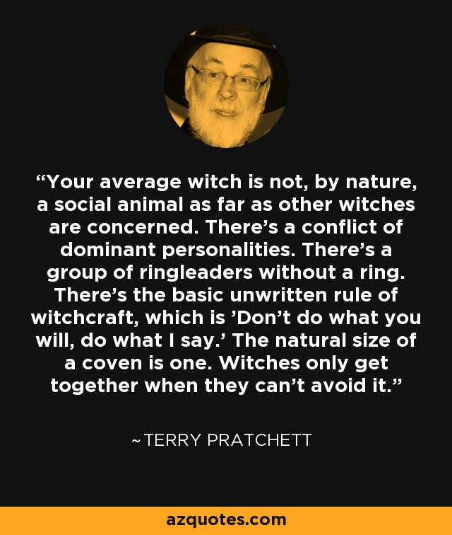 Your average witch is not, by nature, a social animal as far as other witches are concerned. There's a conflict of dominant personalities. There's a group of ringleaders without a ring. There's the basic unwritten rule of witchcraft, which is 'Don't do what you will, do what I say.' The natural size of a coven is one. Witches only get together when they can't avoid it. - Terry Pratchett