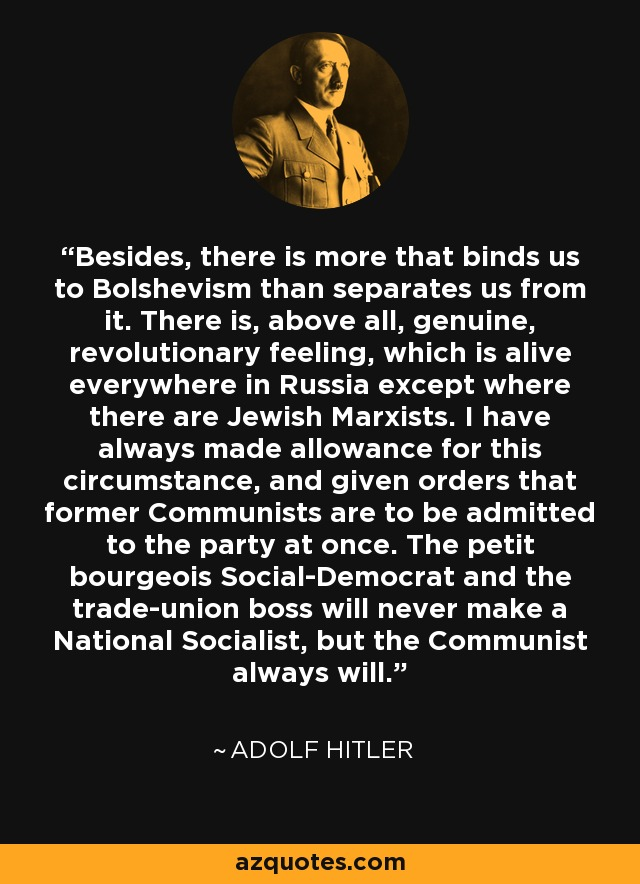 Besides, there is more that binds us to Bolshevism than separates us from it. There is, above all, genuine, revolutionary feeling, which is alive everywhere in Russia except where there are Jewish Marxists. I have always made allowance for this circumstance, and given orders that former Communists are to be admitted to the party at once. The petit bourgeois Social-Democrat and the trade-union boss will never make a National Socialist, but the Communist always will. - Adolf Hitler
