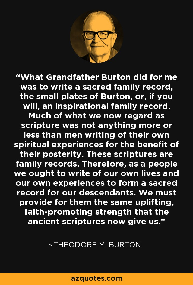 What Grandfather Burton did for me was to write a sacred family record, the small plates of Burton, or, if you will, an inspirational family record. Much of what we now regard as scripture was not anything more or less than men writing of their own spiritual experiences for the benefit of their posterity. These scriptures are family records. Therefore, as a people we ought to write of our own lives and our own experiences to form a sacred record for our descendants. We must provide for them the same uplifting, faith-promoting strength that the ancient scriptures now give us. - Theodore M. Burton