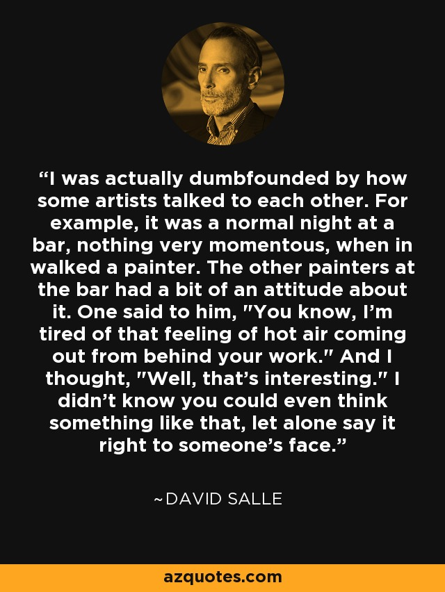 I was actually dumbfounded by how some artists talked to each other. For example, it was a normal night at a bar, nothing very momentous, when in walked a painter. The other painters at the bar had a bit of an attitude about it. One said to him,