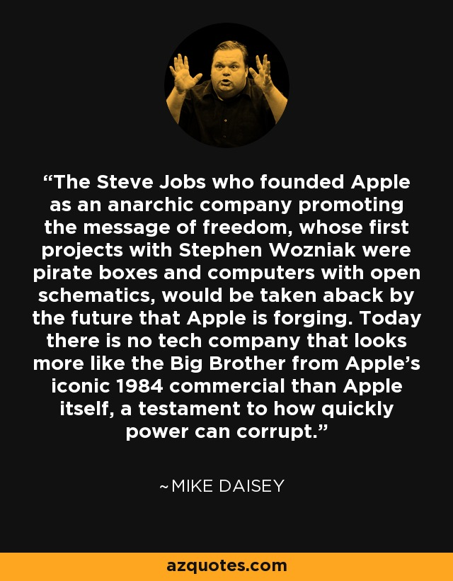 The Steve Jobs who founded Apple as an anarchic company promoting the message of freedom, whose first projects with Stephen Wozniak were pirate boxes and computers with open schematics, would be taken aback by the future that Apple is forging. Today there is no tech company that looks more like the Big Brother from Apple's iconic 1984 commercial than Apple itself, a testament to how quickly power can corrupt. - Mike Daisey