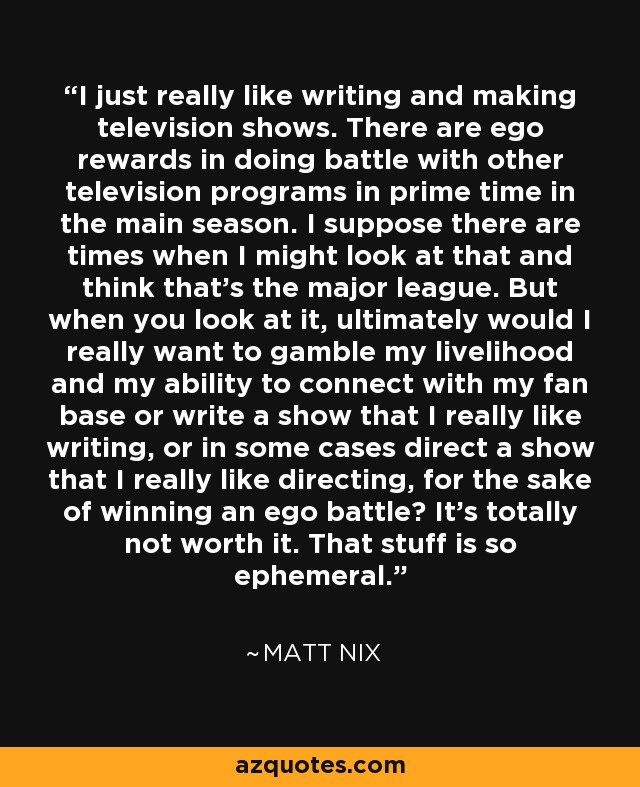 I just really like writing and making television shows. There are ego rewards in doing battle with other television programs in prime time in the main season. I suppose there are times when I might look at that and think that's the major league. But when you look at it, ultimately would I really want to gamble my livelihood and my ability to connect with my fan base or write a show that I really like writing, or in some cases direct a show that I really like directing, for the sake of winning an ego battle? It's totally not worth it. That stuff is so ephemeral. - Matt Nix