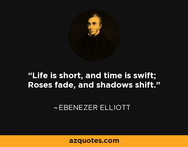 Life is short, and time is swift; Roses fade, and shadows shift. - Ebenezer Elliott