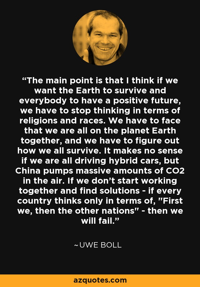 The main point is that I think if we want the Earth to survive and everybody to have a positive future, we have to stop thinking in terms of religions and races. We have to face that we are all on the planet Earth together, and we have to figure out how we all survive. It makes no sense if we are all driving hybrid cars, but China pumps massive amounts of CO2 in the air. If we don't start working together and find solutions - if every country thinks only in terms of,