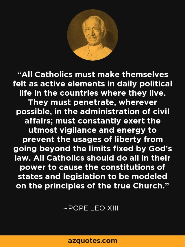 All Catholics must make themselves felt as active elements in daily political life in the countries where they live. They must penetrate, wherever possible, in the administration of civil affairs; must constantly exert the utmost vigilance and energy to prevent the usages of liberty from going beyond the limits fixed by God's law. All Catholics should do all in their power to cause the constitutions of states and legislation to be modeled on the principles of the true Church. - Pope Leo XIII
