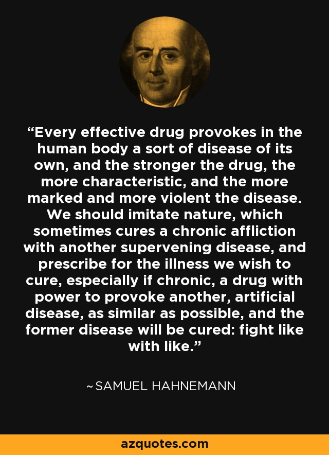 Every effective drug provokes in the human body a sort of disease of its own, and the stronger the drug, the more characteristic, and the more marked and more violent the disease. We should imitate nature, which sometimes cures a chronic affliction with another supervening disease, and prescribe for the illness we wish to cure, especially if chronic, a drug with power to provoke another, artificial disease, as similar as possible, and the former disease will be cured: fight like with like. - Samuel Hahnemann