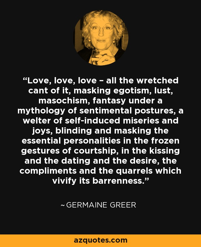 Love, love, love – all the wretched cant of it, masking egotism, lust, masochism, fantasy under a mythology of sentimental postures, a welter of self-induced miseries and joys, blinding and masking the essential personalities in the frozen gestures of courtship, in the kissing and the dating and the desire, the compliments and the quarrels which vivify its barrenness. - Germaine Greer