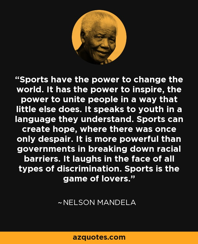 Sports have the power to change the world. It has the power to inspire, the power to unite people in a way that little else does. It speaks to youth in a language they understand. Sports can create hope, where there was once only despair. It is more powerful than governments in breaking down racial barriers. It laughs in the face of all types of discrimination. Sports is the game of lovers. - Nelson Mandela