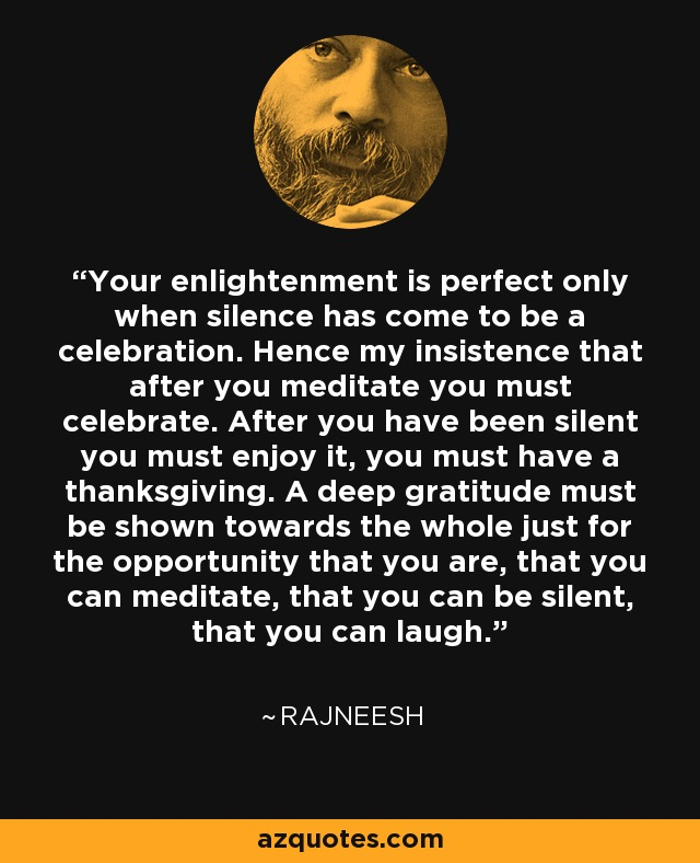 Your enlightenment is perfect only when silence has come to be a celebration. Hence my insistence that after you meditate you must celebrate. After you have been silent you must enjoy it, you must have a thanksgiving. A deep gratitude must be shown towards the whole just for the opportunity that you are, that you can meditate, that you can be silent, that you can laugh. - Rajneesh