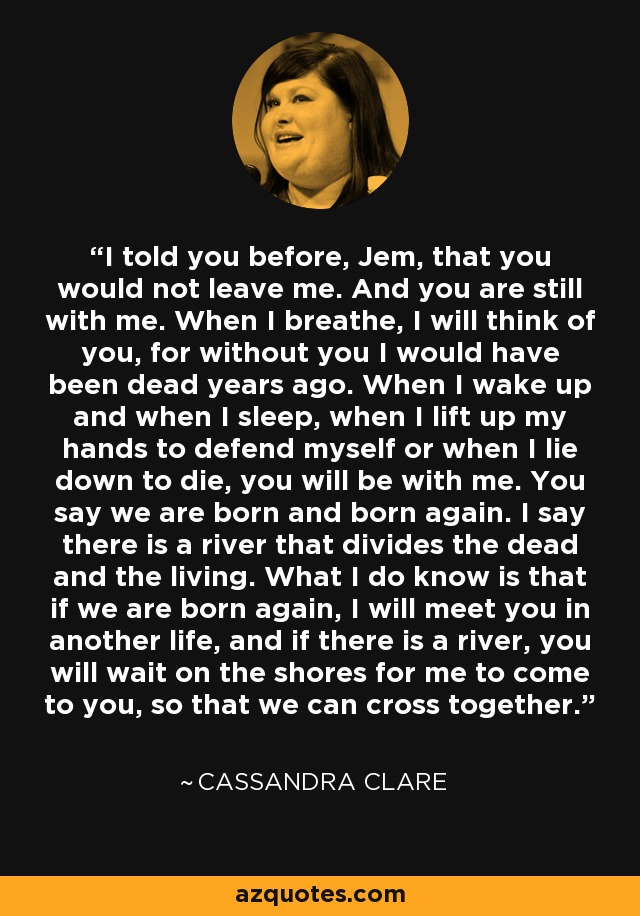 I told you before, Jem, that you would not leave me. And you are still with me. When I breathe, I will think of you, for without you I would have been dead years ago. When I wake up and when I sleep, when I lift up my hands to defend myself or when I lie down to die, you will be with me. You say we are born and born again. I say there is a river that divides the dead and the living. What I do know is that if we are born again, I will meet you in another life, and if there is a river, you will wait on the shores for me to come to you, so that we can cross together. - Cassandra Clare