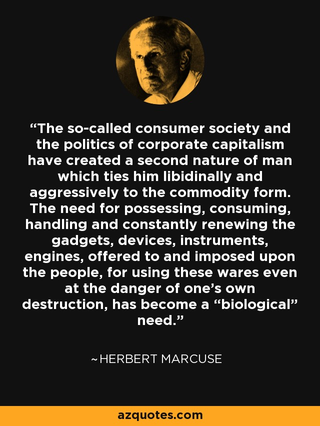 "The so-called consumer society and the politics of corporate capitalism have created a second nature of man which ties him libidinally and aggressively to the commodity form. The need for possessing, consuming, handling and constantly renewing the gadgets, devices, instruments, engines, offered to and imposed upon the people, for using these wares even at the danger of one's own destruction, has become a ""biological"" need. - Herbert Marcuse"
