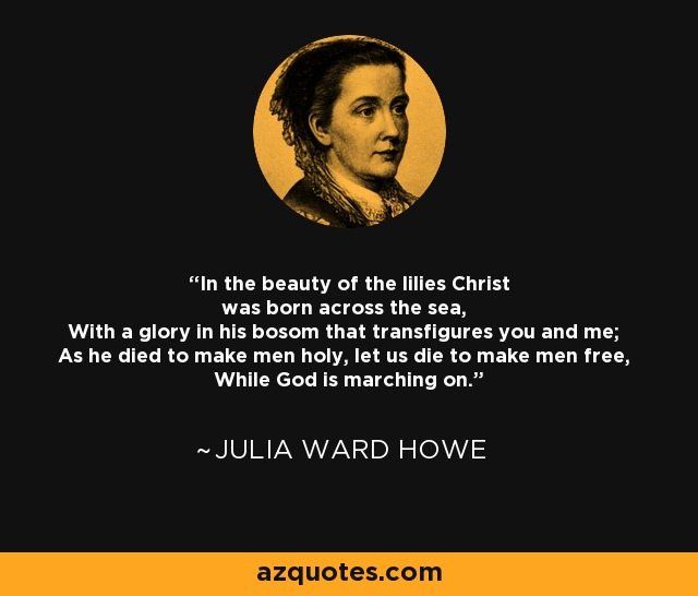 In the beauty of the lilies Christ was born across the sea, With a glory in his bosom that transfigures you and me; As he died to make men holy, let us die to make men free, While God is marching on. - Julia Ward Howe