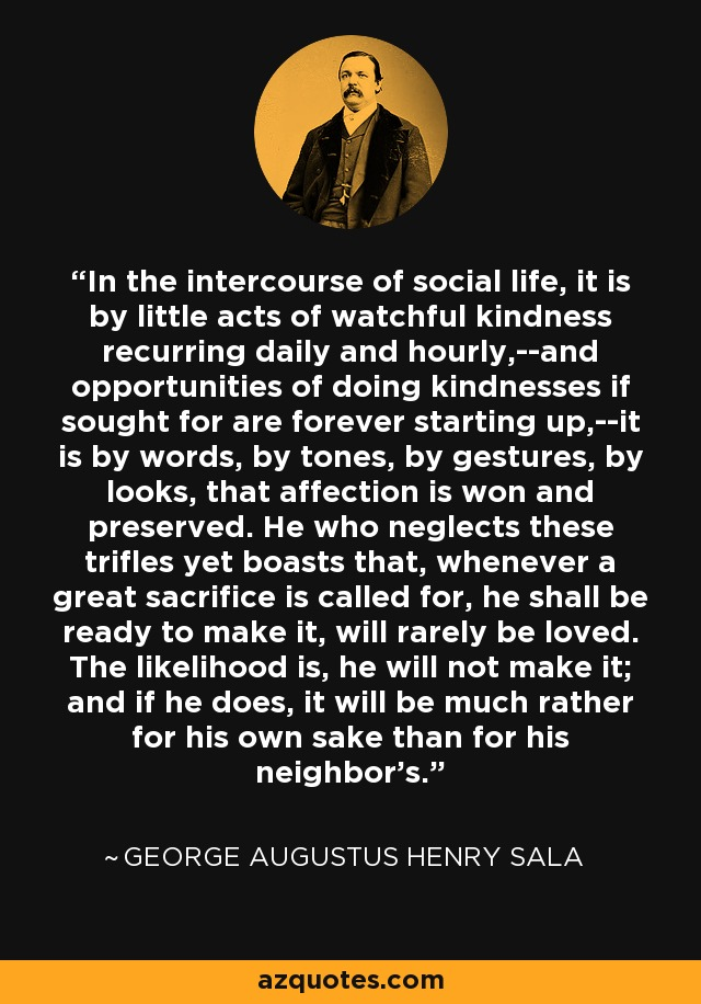 In the intercourse of social life, it is by little acts of watchful kindness recurring daily and hourly,--and opportunities of doing kindnesses if sought for are forever starting up,--it is by words, by tones, by gestures, by looks, that affection is won and preserved. He who neglects these trifles yet boasts that, whenever a great sacrifice is called for, he shall be ready to make it, will rarely be loved. The likelihood is, he will not make it; and if he does, it will be much rather for his own sake than for his neighbor's. - George Augustus Henry Sala