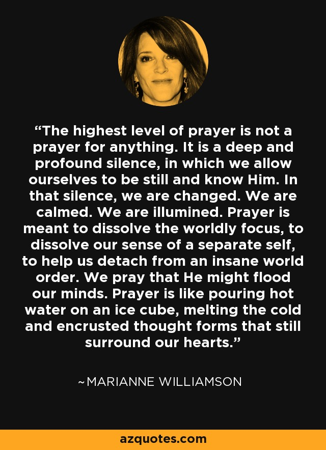 The highest level of prayer is not a prayer for anything. It is a deep and profound silence, in which we allow ourselves to be still and know Him. In that silence, we are changed. We are calmed. We are illumined. Prayer is meant to dissolve the worldly focus, to dissolve our sense of a separate self, to help us detach from an insane world order. We pray that He might flood our minds. Prayer is like pouring hot water on an ice cube, melting the cold and encrusted thought forms that still surround our hearts. - Marianne Williamson