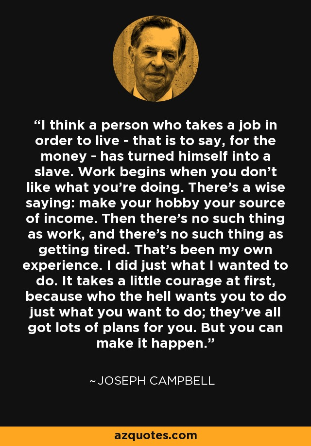 I think a person who takes a job in order to live - that is to say, for the money - has turned himself into a slave. Work begins when you don't like what you're doing. There's a wise saying: make your hobby your source of income. Then there's no such thing as work, and there's no such thing as getting tired. That's been my own experience. I did just what I wanted to do. It takes a little courage at first, because who the hell wants you to do just what you want to do; they've all got lots of plans for you. But you can make it happen. - Joseph Campbell