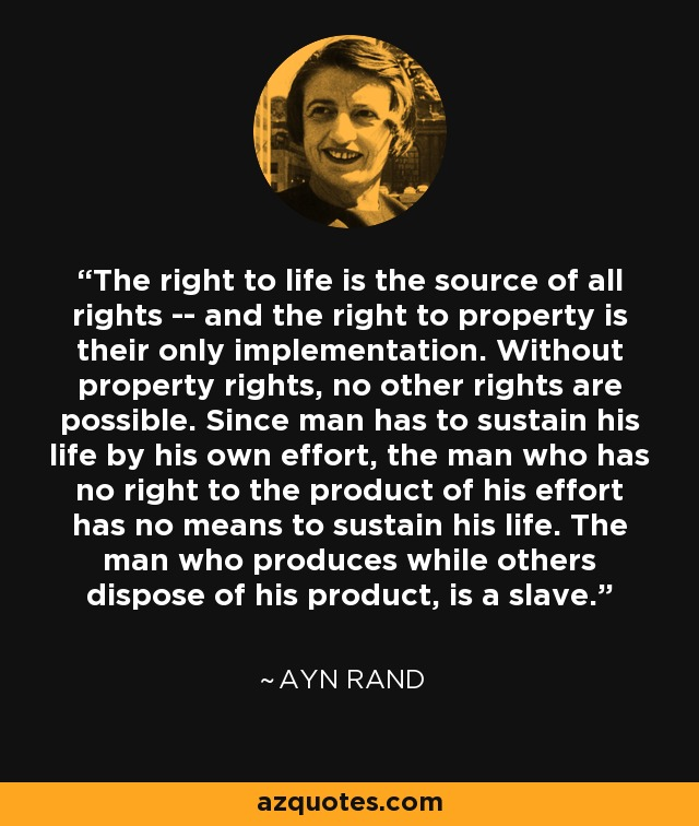 The right to life is the source of all rights -- and the right to property is their only implementation. Without property rights, no other rights are possible. Since man has to sustain his life by his own effort, the man who has no right to the product of his effort has no means to sustain his life. The man who produces while others dispose of his product, is a slave. - Ayn Rand