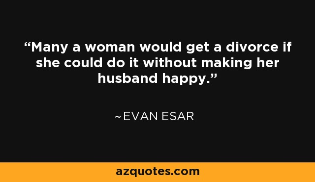 Many a woman would get a divorce if she could do it without making her husband happy. - Evan Esar