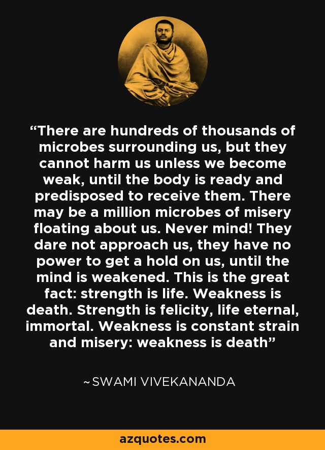 There are hundreds of thousands of microbes surrounding us, but they cannot harm us unless we become weak, until the body is ready and predisposed to receive them. There may be a million microbes of misery floating about us. Never mind! They dare not approach us, they have no power to get a hold on us, until the mind is weakened. This is the great fact: strength is life. Weakness is death. Strength is felicity, life eternal, immortal. Weakness is constant strain and misery: weakness is death - Swami Vivekananda