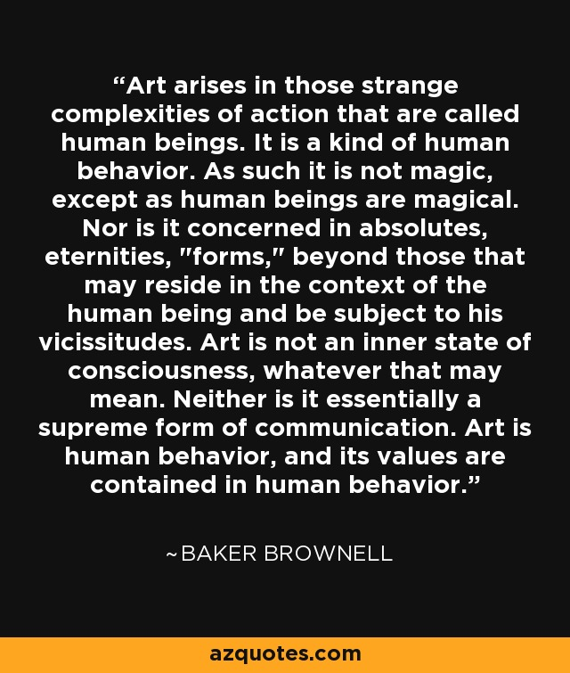 Art arises in those strange complexities of action that are called human beings. It is a kind of human behavior. As such it is not magic, except as human beings are magical. Nor is it concerned in absolutes, eternities,