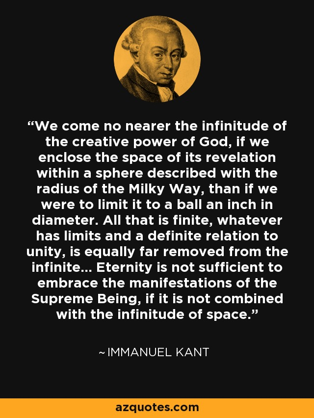 We come no nearer the infinitude of the creative power of God, if we enclose the space of its revelation within a sphere described with the radius of the Milky Way, than if we were to limit it to a ball an inch in diameter. All that is finite, whatever has limits and a definite relation to unity, is equally far removed from the infinite... Eternity is not sufficient to embrace the manifestations of the Supreme Being, if it is not combined with the infinitude of space. - Immanuel Kant