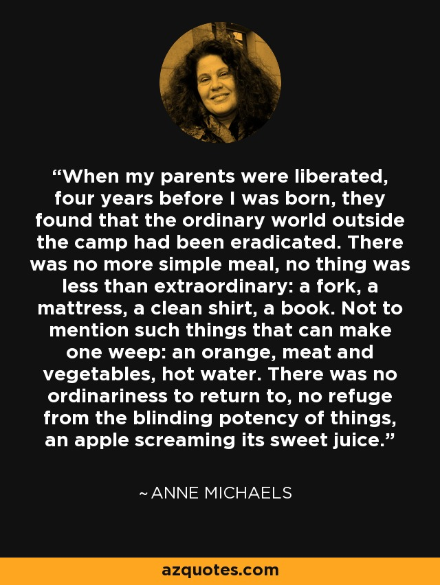 When my parents were liberated, four years before I was born, they found that the ordinary world outside the camp had been eradicated. There was no more simple meal, no thing was less than extraordinary: a fork, a mattress, a clean shirt, a book. Not to mention such things that can make one weep: an orange, meat and vegetables, hot water. There was no ordinariness to return to, no refuge from the blinding potency of things, an apple screaming its sweet juice. - Anne Michaels