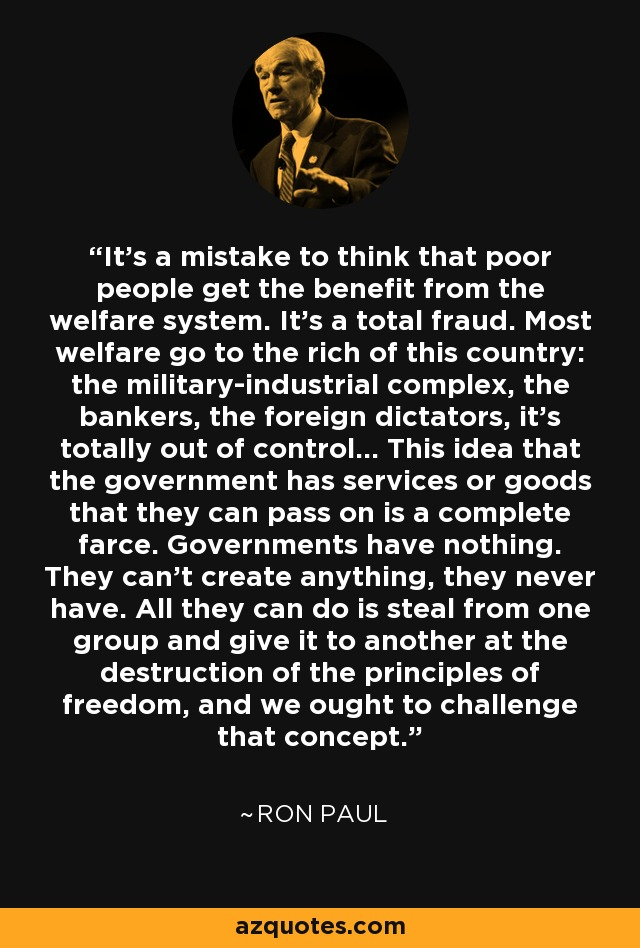 It's a mistake to think that poor people get the benefit from the welfare system. It's a total fraud. Most welfare go to the rich of this country: the military-industrial complex, the bankers, the foreign dictators, it's totally out of control... This idea that the government has services or goods that they can pass on is a complete farce. Governments have nothing. They can't create anything, they never have. All they can do is steal from one group and give it to another at the destruction of the principles of freedom, and we ought to challenge that concept. - Ron Paul