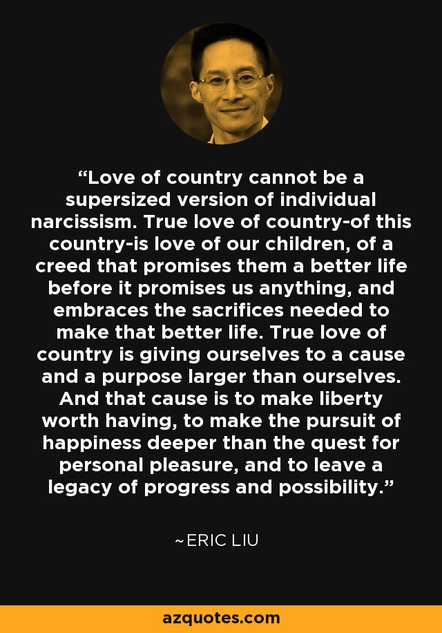Love of country cannot be a supersized version of individual narcissism. True love of country-of this country-is love of our children, of a creed that promises them a better life before it promises us anything, and embraces the sacrifices needed to make that better life. True love of country is giving ourselves to a cause and a purpose larger than ourselves. And that cause is to make liberty worth having, to make the pursuit of happiness deeper than the quest for personal pleasure, and to leave a legacy of progress and possibility. - Eric Liu