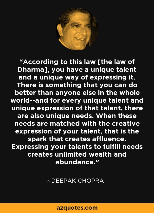 According to this law [the law of Dharma], you have a unique talent and a unique way of expressing it. There is something that you can do better than anyone else in the whole world--and for every unique talent and unique expression of that talent, there are also unique needs. When these needs are matched with the creative expression of your talent, that is the spark that creates affluence. Expressing your talents to fulfill needs creates unlimited wealth and abundance. - Deepak Chopra