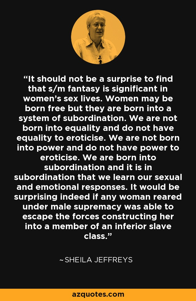 It should not be a surprise to find that s/m fantasy is significant in women's sex lives. Women may be born free but they are born into a system of subordination. We are not born into equality and do not have equality to eroticise. We are not born into power and do not have power to eroticise. We are born into subordination and it is in subordination that we learn our sexual and emotional responses. It would be surprising indeed if any woman reared under male supremacy was able to escape the forces constructing her into a member of an inferior slave class. - Sheila Jeffreys