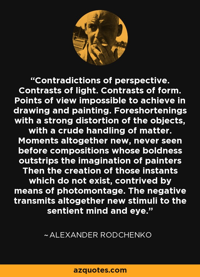 Contradictions of perspective. Contrasts of light. Contrasts of form. Points of view impossible to achieve in drawing and painting. Foreshortenings with a strong distortion of the objects, with a crude handling of matter. Moments altogether new, never seen before compositions whose boldness outstrips the imagination of painters Then the creation of those instants which do not exist, contrived by means of photomontage. The negative transmits altogether new stimuli to the sentient mind and eye. - Alexander Rodchenko