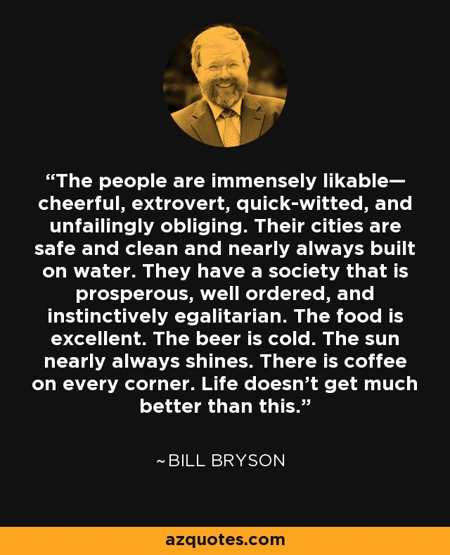 The people are immensely likable— cheerful, extrovert, quick-witted, and unfailingly obliging. Their cities are safe and clean and nearly always built on water. They have a society that is prosperous, well ordered, and instinctively egalitarian. The food is excellent. The beer is cold. The sun nearly always shines. There is coffee on every corner. Life doesn't get much better than this. - Bill Bryson