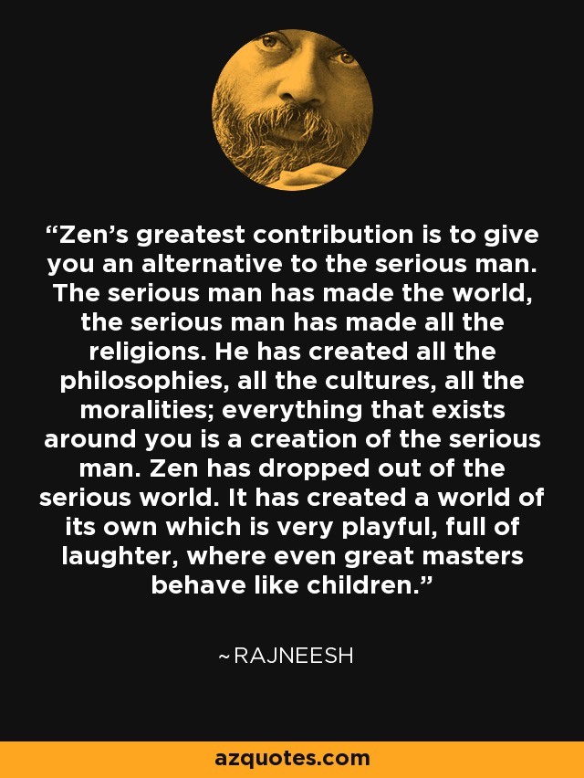 Zen's greatest contribution is to give you an alternative to the serious man. The serious man has made the world, the serious man has made all the religions. He has created all the philosophies, all the cultures, all the moralities; everything that exists around you is a creation of the serious man. Zen has dropped out of the serious world. It has created a world of its own which is very playful, full of laughter, where even great masters behave like children. - Rajneesh