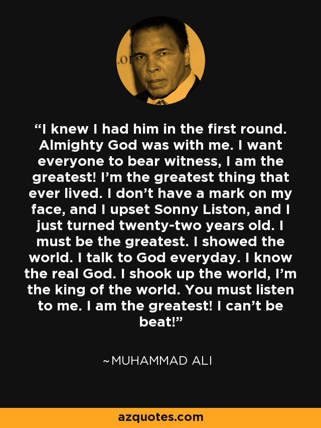 I knew I had him in the first round. Almighty God was with me. I want everyone to bear witness, I am the greatest! I'm the greatest thing that ever lived. I don't have a mark on my face, and I upset Sonny Liston, and I just turned twenty-two years old. I must be the greatest. I showed the world. I talk to God everyday. I know the real God. I shook up the world, I'm the king of the world. You must listen to me. I am the greatest! I can't be beat! - Muhammad Ali