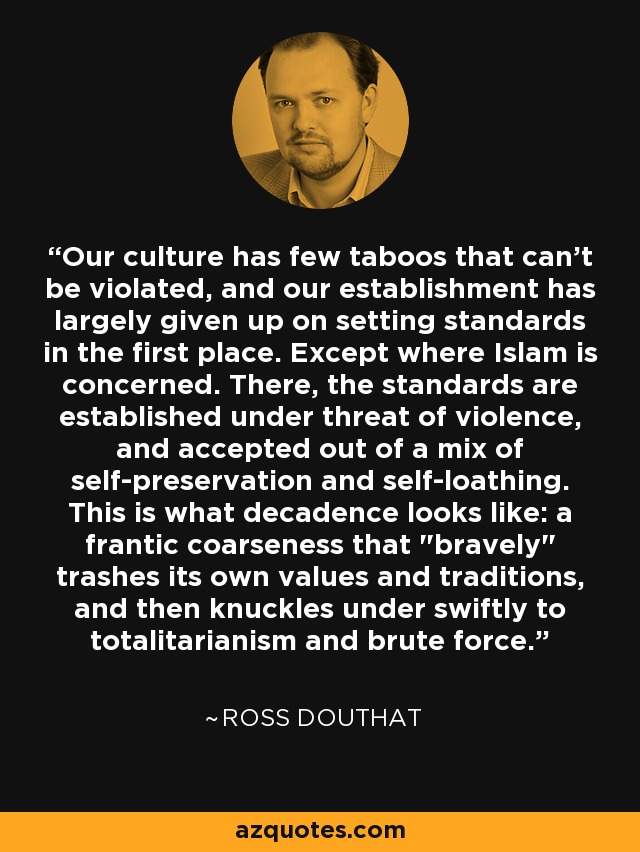 Our culture has few taboos that can't be violated, and our establishment has largely given up on setting standards in the first place. Except where Islam is concerned. There, the standards are established under threat of violence, and accepted out of a mix of self-preservation and self-loathing. This is what decadence looks like: a frantic coarseness that