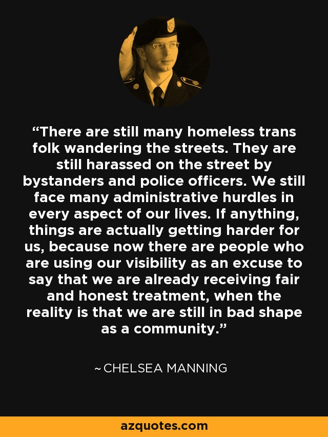 There are still many homeless trans folk wandering the streets. They are still harassed on the street by bystanders and police officers. We still face many administrative hurdles in every aspect of our lives. If anything, things are actually getting harder for us, because now there are people who are using our visibility as an excuse to say that we are already receiving fair and honest treatment, when the reality is that we are still in bad shape as a community. - Chelsea Manning
